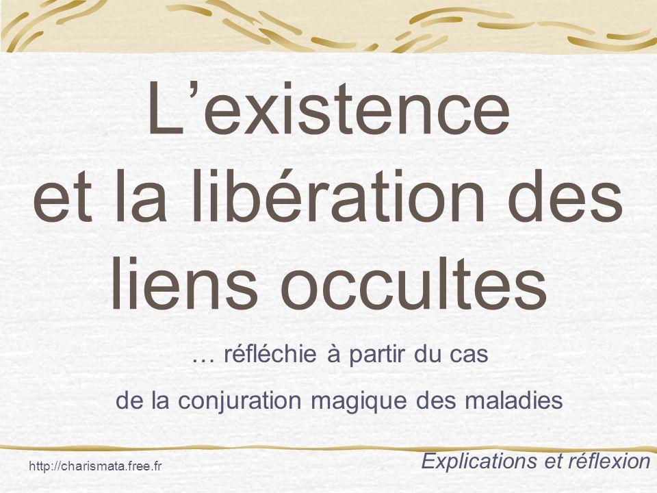 Lexistence et la libération des liens occultes … réfléchie à partir du cas de la conjuration magique des maladies Explications et réflexion http://charismata.free.fr