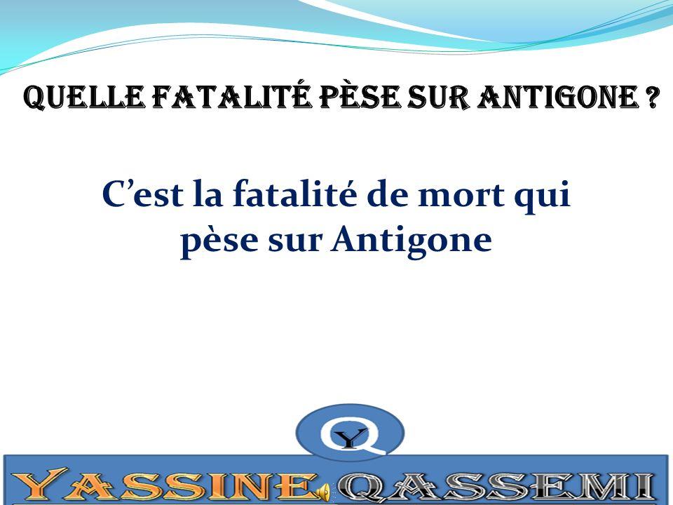 Quelle fatalité pèse sur Antigone ? Cest la fatalité de mort qui pèse sur Antigone