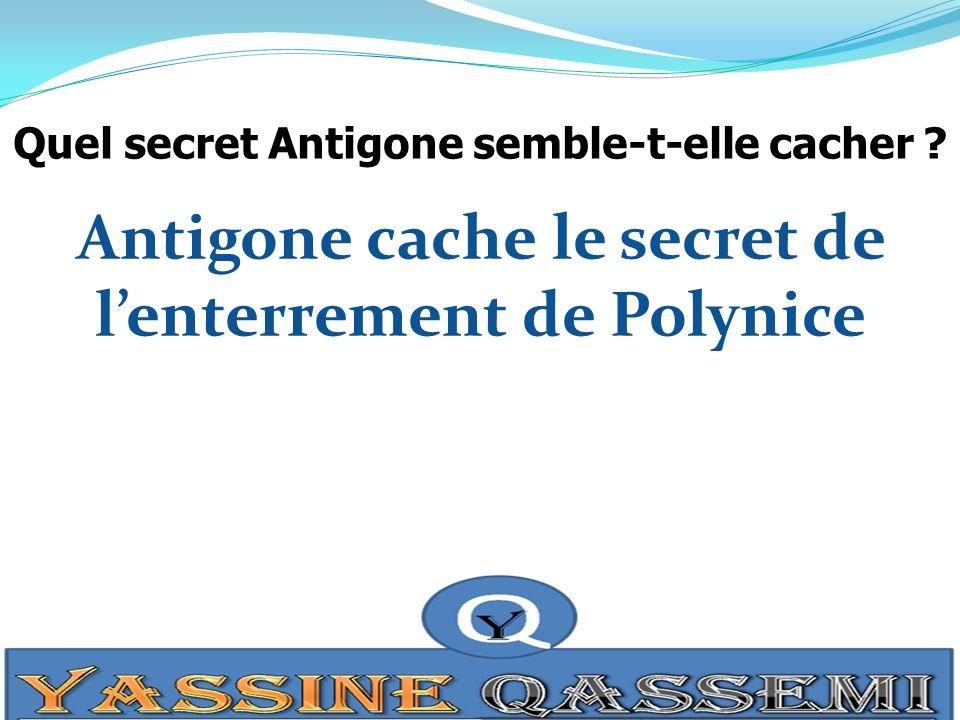 Quel secret Antigone semble-t-elle cacher ? Antigone cache le secret de lenterrement de Polynice