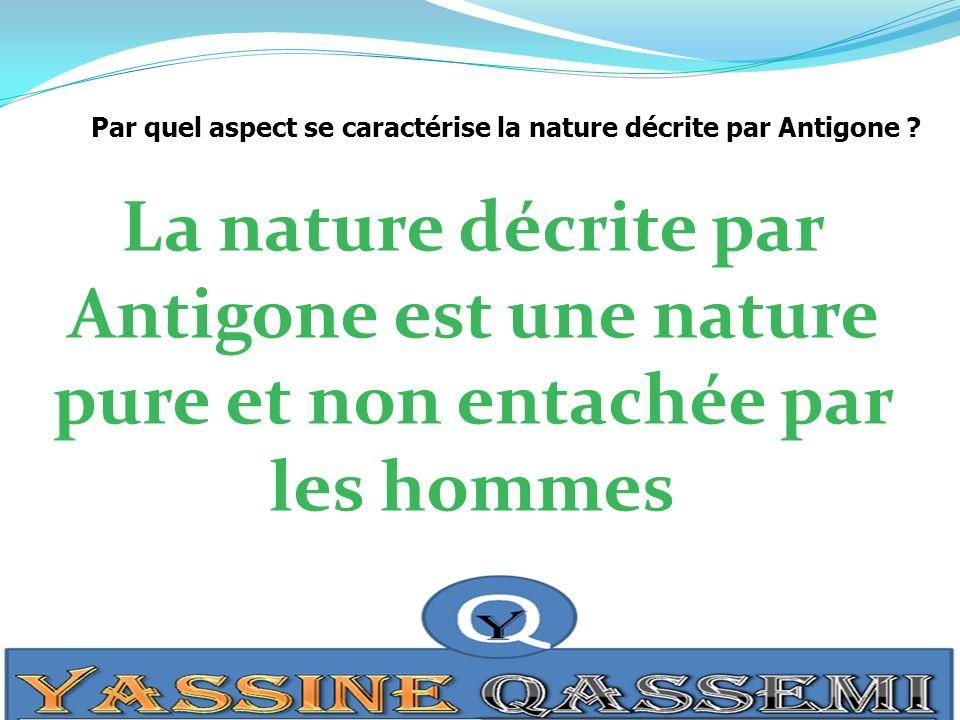 Par quel aspect se caractérise la nature décrite par Antigone ? La nature décrite par Antigone est une nature pure et non entachée par les hommes