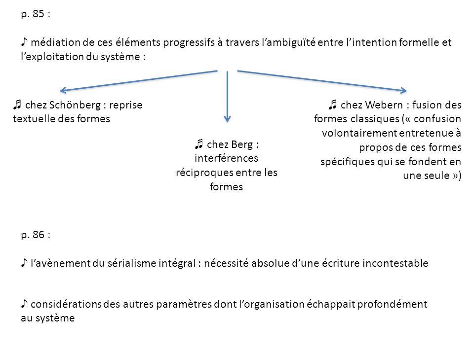 p. 85 : médiation de ces éléments progressifs à travers lambiguïté entre lintention formelle et lexploitation du système : chez Schönberg : reprise te