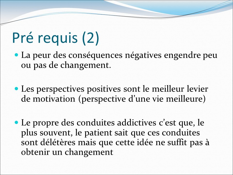 Pré requis (2) La peur des conséquences négatives engendre peu ou pas de changement. Les perspectives positives sont le meilleur levier de motivation
