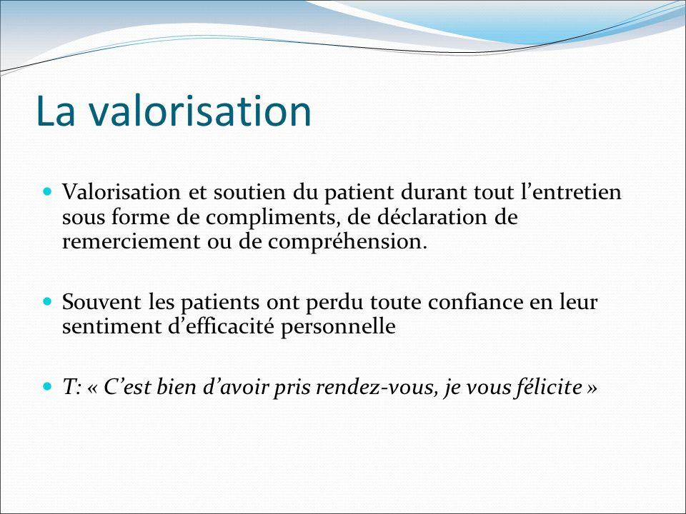 La valorisation Valorisation et soutien du patient durant tout lentretien sous forme de compliments, de déclaration de remerciement ou de compréhensio