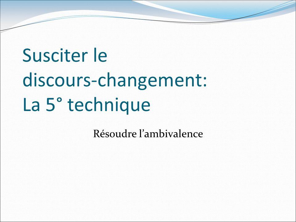 Susciter le discours-changement: La 5° technique Résoudre lambivalence