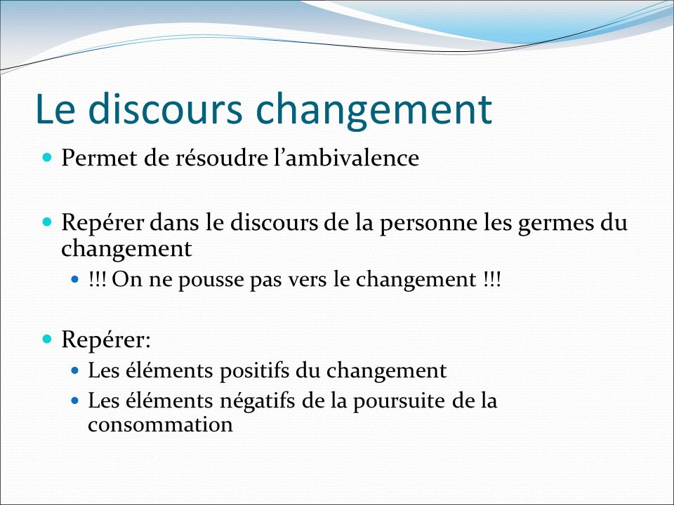 Le discours changement Permet de résoudre lambivalence Repérer dans le discours de la personne les germes du changement !!! On ne pousse pas vers le c