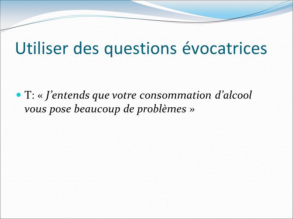 Utiliser des questions évocatrices T: « Jentends que votre consommation dalcool vous pose beaucoup de problèmes »