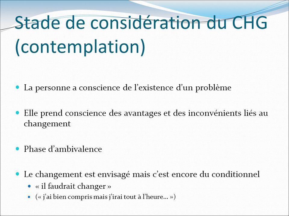 Stade de considération du CHG (contemplation) La personne a conscience de lexistence dun problème Elle prend conscience des avantages et des inconvéni