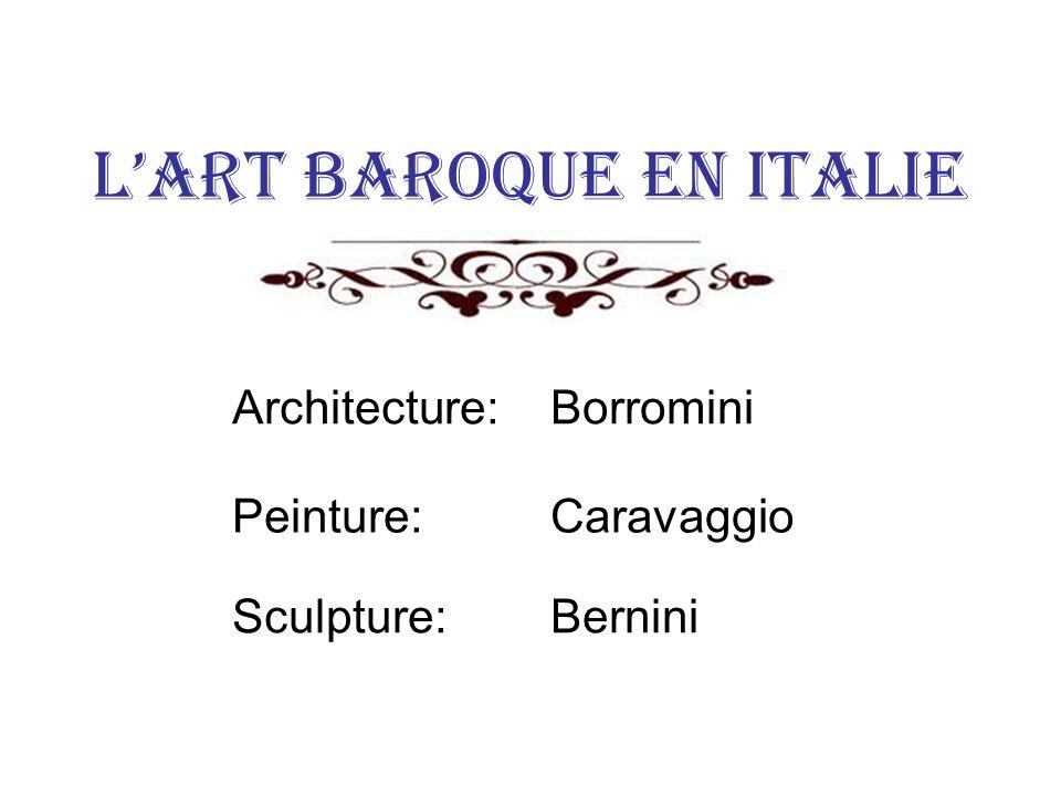 Lart baroque en Italie Architecture: Borromini Peinture: Caravaggio Sculpture: Bernini