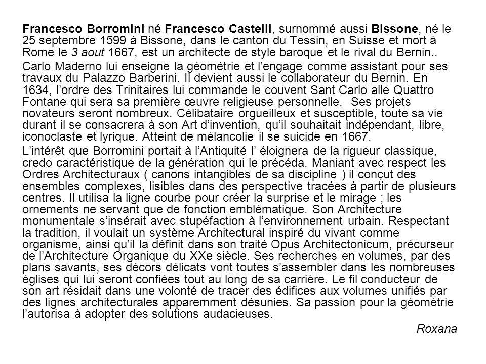 Francesco Borromini né Francesco Castelli, surnommé aussi Bissone, né le 25 septembre 1599 à Bissone, dans le canton du Tessin, en Suisse et mort à Ro