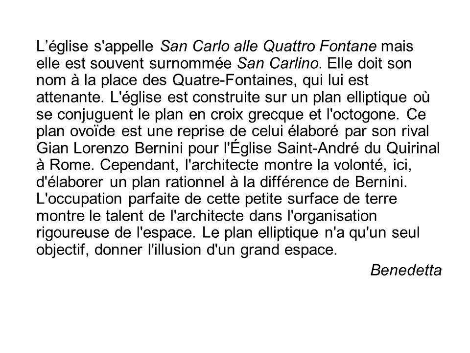 Léglise s'appelle San Carlo alle Quattro Fontane mais elle est souvent surnommée San Carlino. Elle doit son nom à la place des Quatre-Fontaines, qui l