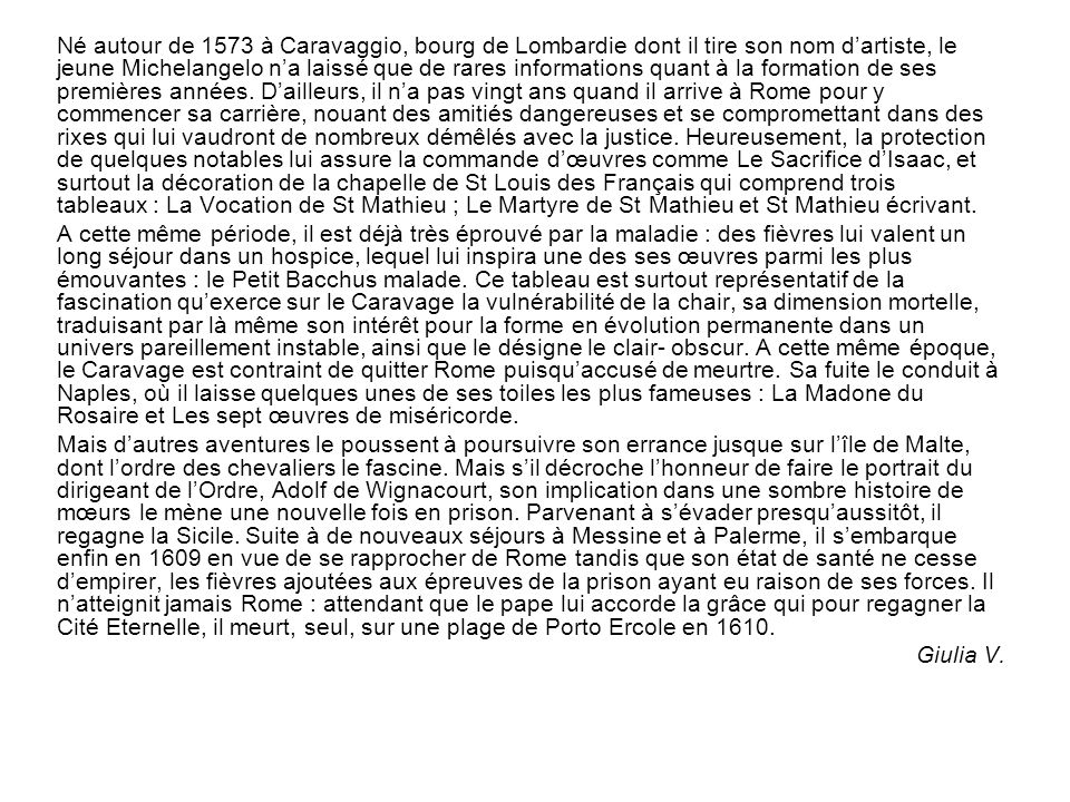 Né autour de 1573 à Caravaggio, bourg de Lombardie dont il tire son nom dartiste, le jeune Michelangelo na laissé que de rares informations quant à la