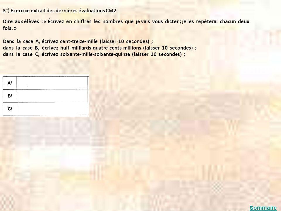 3°) Exercice extrait des dernières évaluations CM2 Dire aux élèves : « Écrivez en chiffres les nombres que je vais vous dicter ; je les répéterai chac