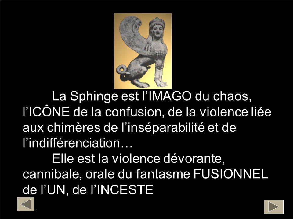 La Sphinge est lIMAGO du chaos, lICÔNE de la confusion, de la violence liée aux chimères de linséparabilité et de lindifférenciation… Elle est la viol