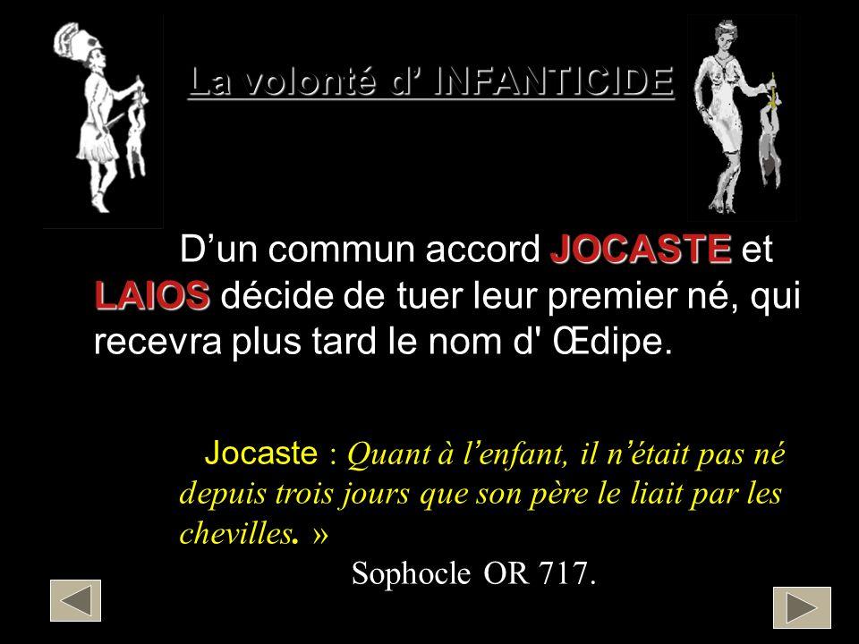 La volonté d INFANTICIDE JOCASTE LAIOS Dun commun accord JOCASTE et LAIOS décide de tuer leur premier né, qui recevra plus tard le nom d' Œdipe. … « J