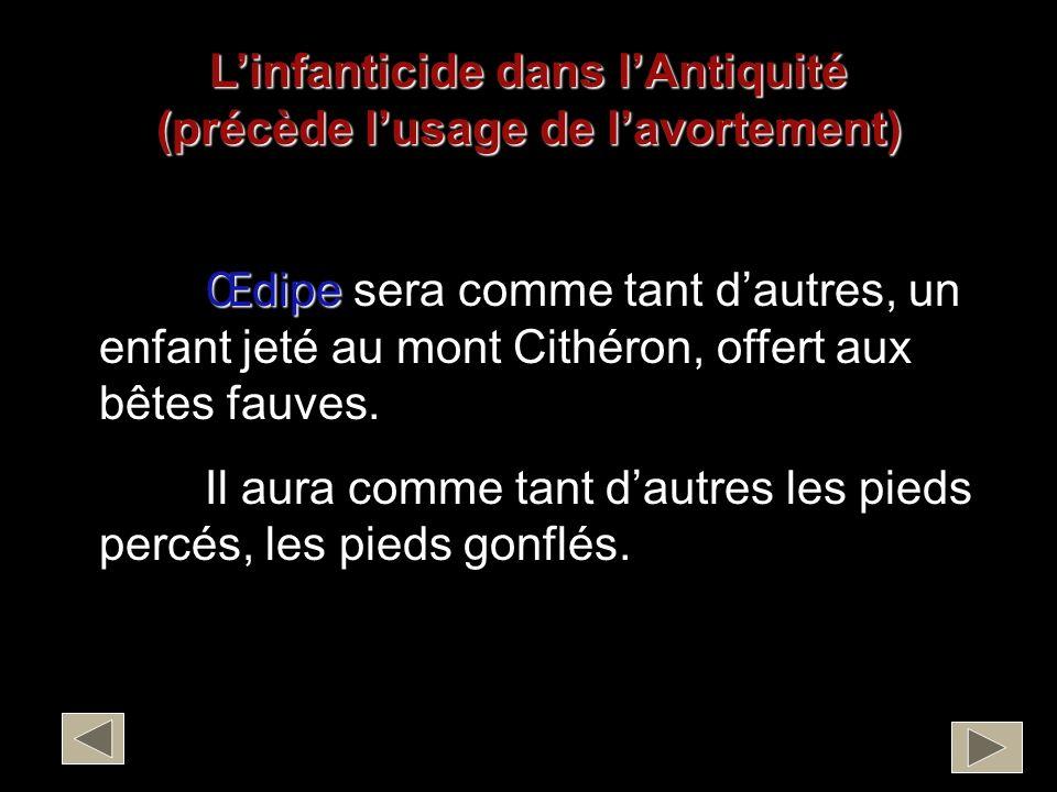 Linfanticide dans lAntiquité (précède lusage de lavortement) Œdipe sera comme tant dautres, un enfant jeté au mont Cithéron, offert aux bêtes fauves.