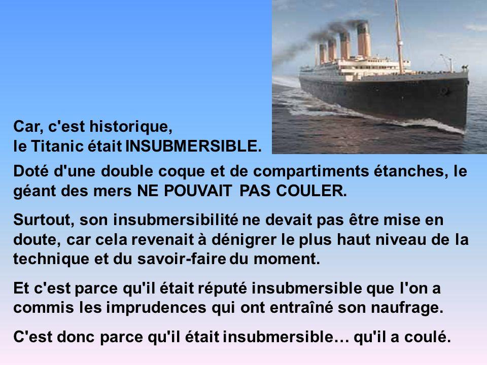 Car, c'est historique, le Titanic était INSUBMERSIBLE. Doté d'une double coque et de compartiments étanches, le géant des mers NE POUVAIT PAS COULER.
