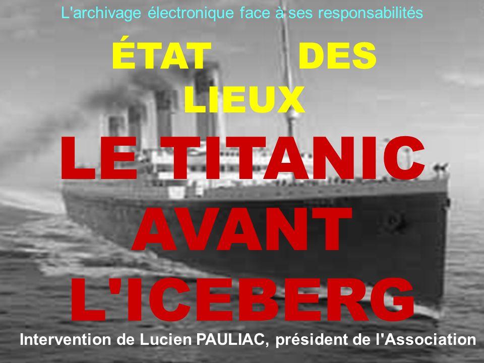 ÉTAT DES LIEUX LE TITANIC AVANT L'ICEBERG L'archivage électronique face à ses responsabilités Intervention de Lucien PAULIAC, président de l'Associati