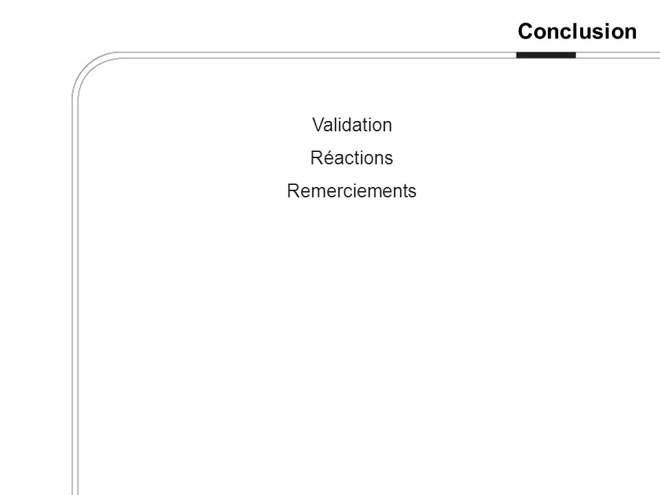Conclusion Validation Réactions Remerciements