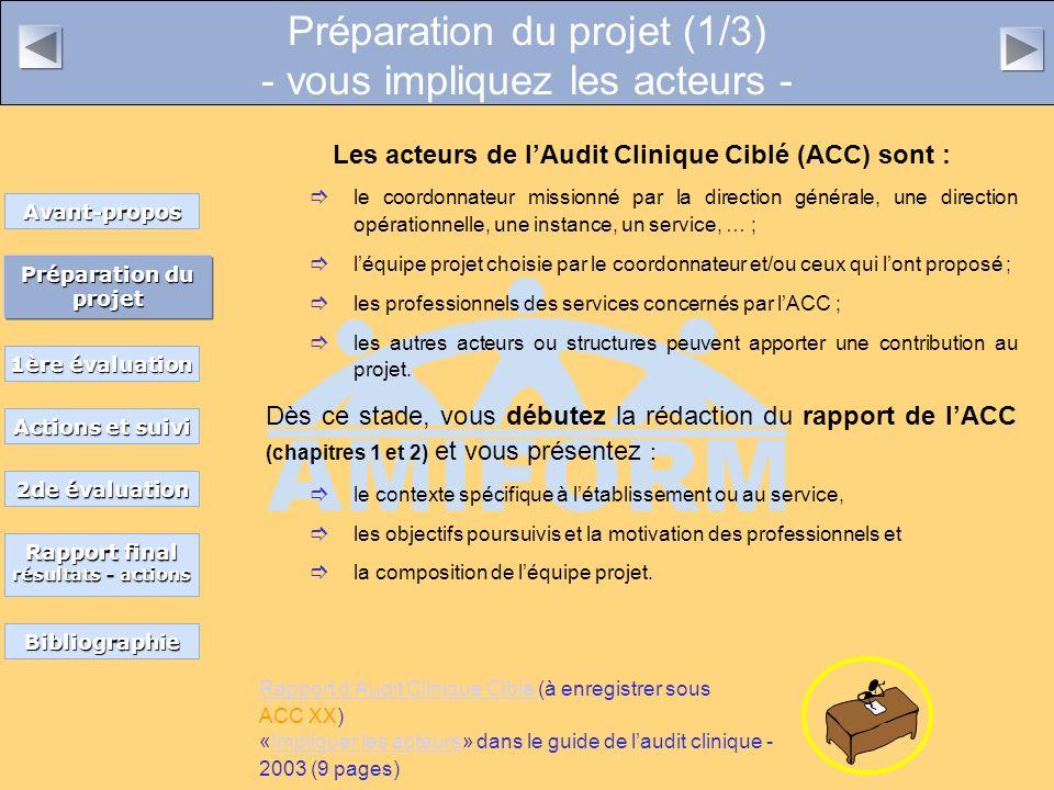 Préparation du projet (1/3) - vous impliquez les acteurs - Les acteurs de lAudit Clinique Ciblé (ACC) sont : le coordonnateur missionné par la direction générale, une direction opérationnelle, une instance, un service, … ; léquipe projet choisie par le coordonnateur et/ou ceux qui lont proposé ; les professionnels des services concernés par lACC ; les autres acteurs ou structures peuvent apporter une contribution au projet.