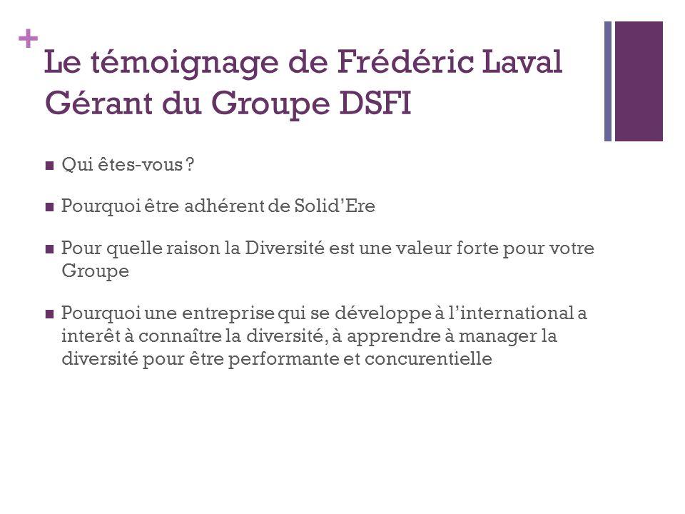 + Le témoignage de Frédéric Laval Gérant du Groupe DSFI Qui êtes-vous ? Pourquoi être adhérent de SolidEre Pour quelle raison la Diversité est une val