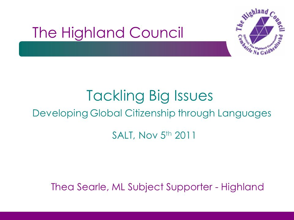 The Highland Council Tackling Big Issues SALT, Nov 5 th 2011 Developing Global Citizenship through Languages Thea Searle, ML Subject Supporter - Highl