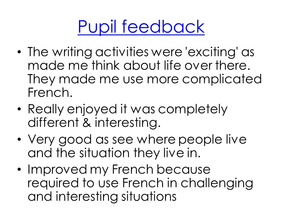 Pupil feedback The writing activities were 'exciting' as made me think about life over there. They made me use more complicated French. Really enjoyed