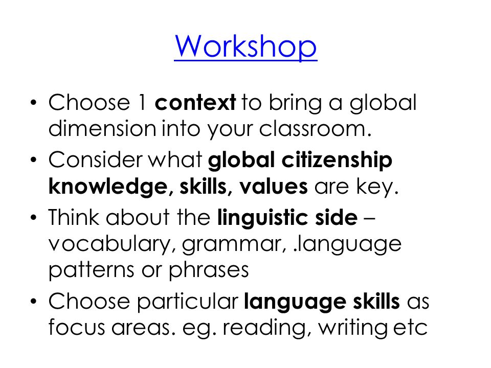 Workshop Choose 1 context to bring a global dimension into your classroom. Consider what global citizenship knowledge, skills, values are key. Think a