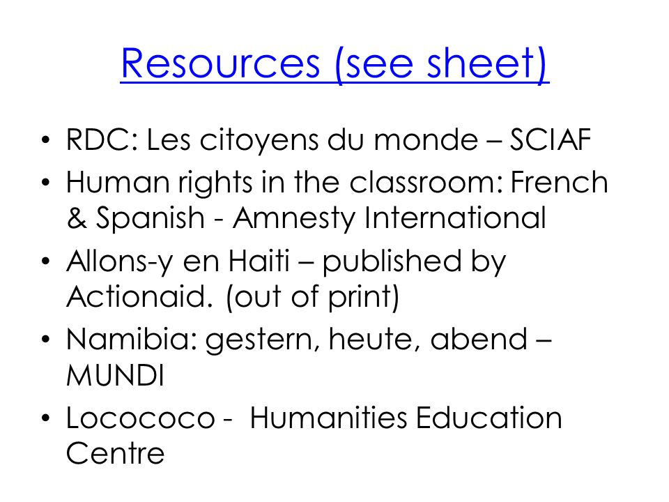 Resources (see sheet) RDC: Les citoyens du monde – SCIAF Human rights in the classroom: French & Spanish - Amnesty International Allons-y en Haiti – published by Actionaid.