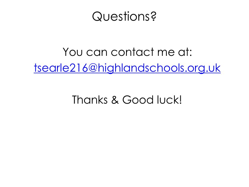 Questions? You can contact me at: tsearle216@highlandschools.org.uk Thanks & Good luck!