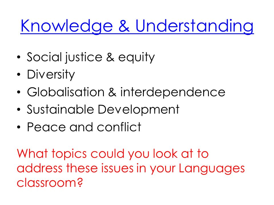 Knowledge & Understanding Social justice & equity Diversity Globalisation & interdependence Sustainable Development Peace and conflict What topics could you look at to address these issues in your Languages classroom