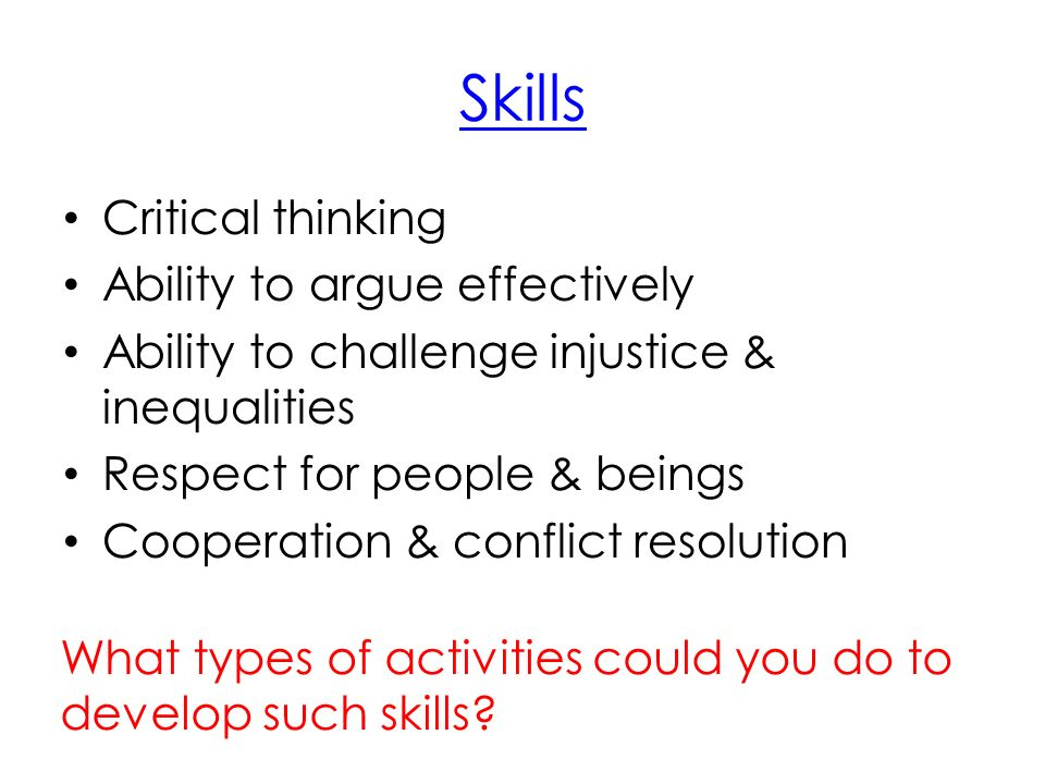Skills Critical thinking Ability to argue effectively Ability to challenge injustice & inequalities Respect for people & beings Cooperation & conflict resolution What types of activities could you do to develop such skills