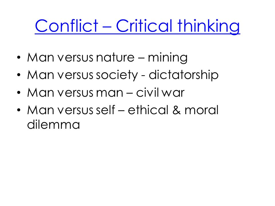 Conflict – Critical thinking Man versus nature – mining Man versus society - dictatorship Man versus man – civil war Man versus self – ethical & moral dilemma