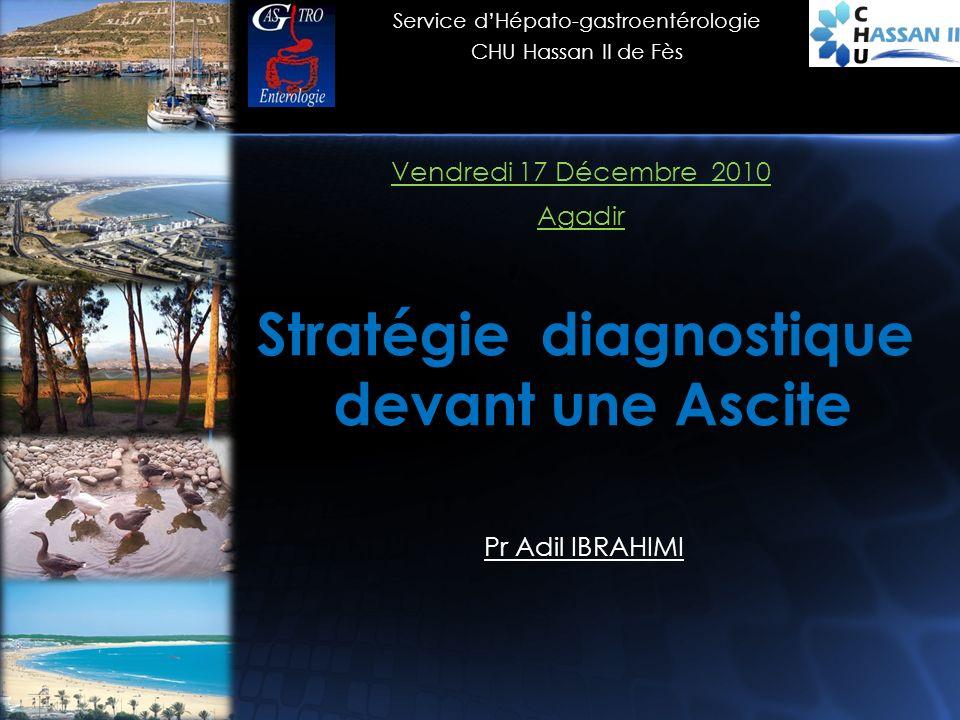 Stratégie diagnostique devant une Ascite Vendredi 17 Décembre 2010 Agadir Pr Adil IBRAHIMI Service dHépato-gastroentérologie CHU Hassan II de Fès