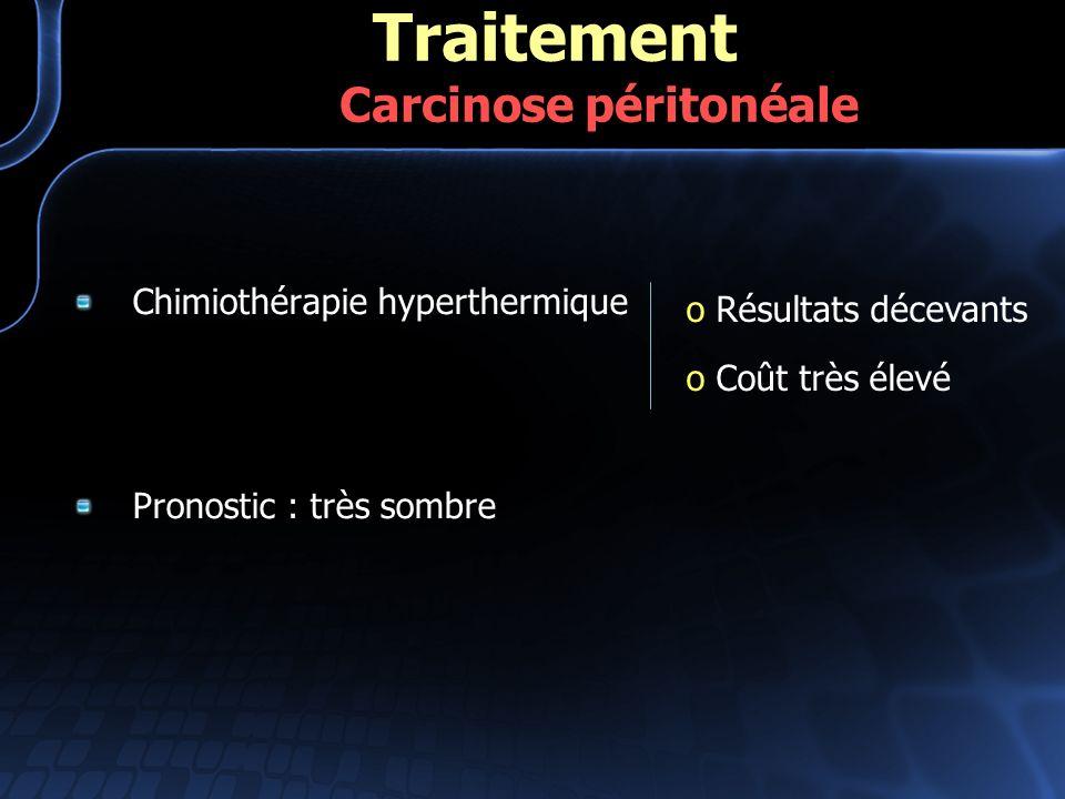Chimiothérapie hyperthermique Pronostic : très sombre Traitement Carcinose péritonéale o Résultats décevants o Coût très élevé
