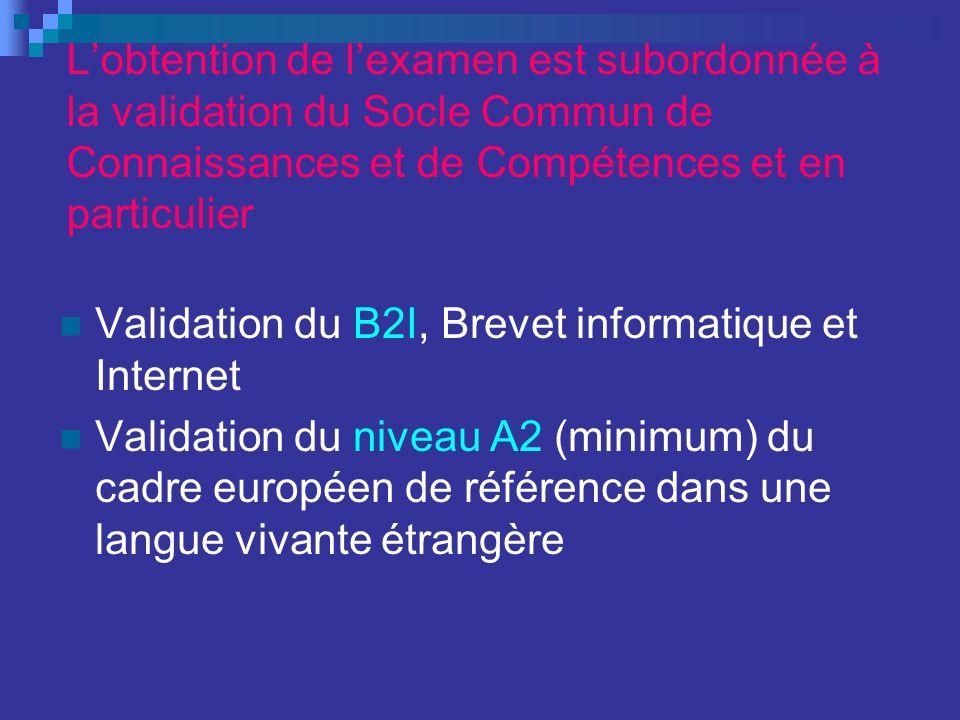 Lobtention de lexamen est subordonnée à la validation du Socle Commun de Connaissances et de Compétences et en particulier Validation du B2I, Brevet informatique et Internet Validation du niveau A2 (minimum) du cadre européen de référence dans une langue vivante étrangère