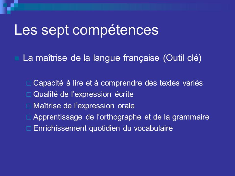 Les sept compétences La maîtrise de la langue française (Outil clé) Capacité à lire et à comprendre des textes variés Qualité de lexpression écrite Maîtrise de lexpression orale Apprentissage de lorthographe et de la grammaire Enrichissement quotidien du vocabulaire