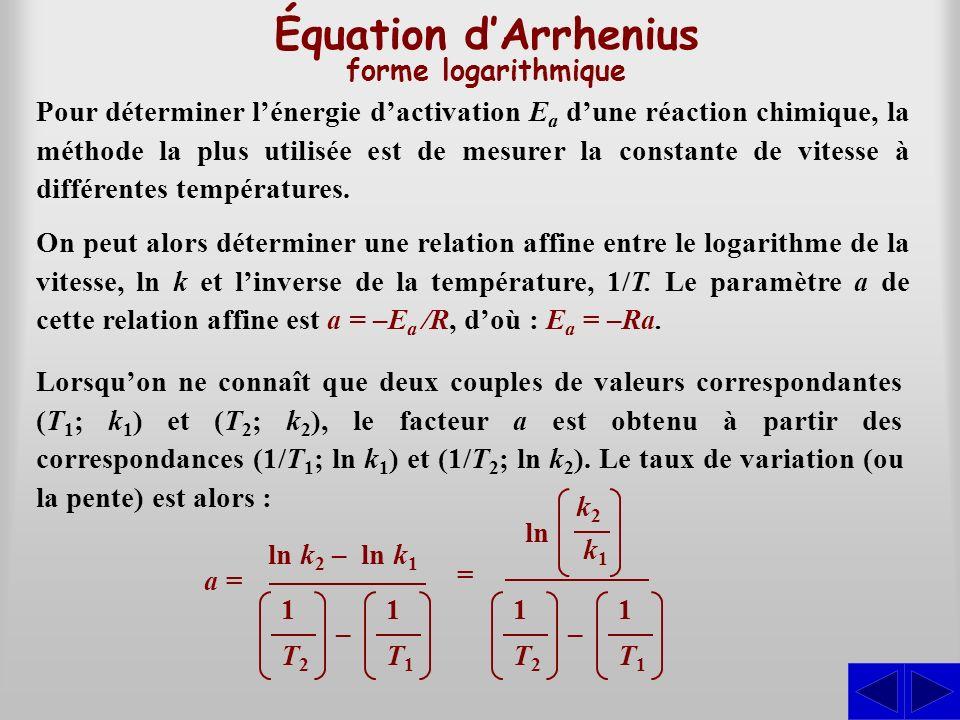 Équation dArrhenius forme logarithmique Lorsquon ne connaît que deux couples de valeurs correspondantes (T 1 ; k 1 ) et (T 2 ; k 2 ), le facteur a est