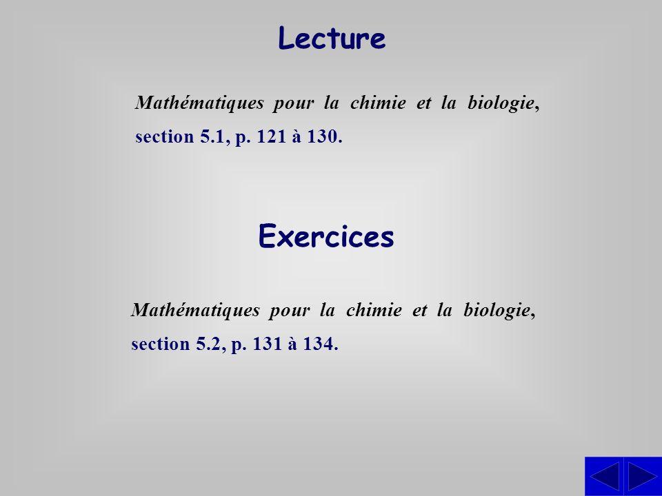 Exercices Mathématiques pour la chimie et la biologie, section 5.2, p. 131 à 134. Lecture Mathématiques pour la chimie et la biologie, section 5.1, p.