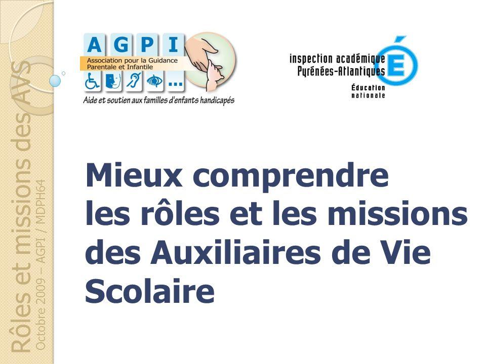 Rôles et missions des AVS Octobre 2009 – AGPI / MDPH64 Mieux comprendre les rôles et les missions des Auxiliaires de Vie Scolaire