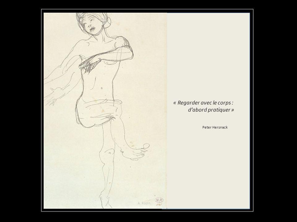 « « « Regarder avec le corps : dabord pratiquer » Peter Hersnack A. Rodin