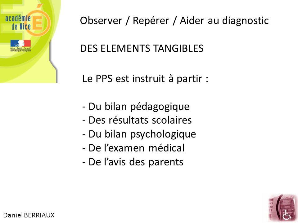 Daniel BERRIAUX Observer / Repérer / Aider au diagnostic DES ELEMENTS TANGIBLES Le PPS est instruit à partir : - Du bilan pédagogique - Des résultats