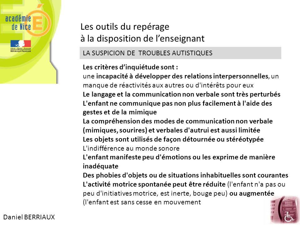 Daniel BERRIAUX Les outils du repérage à la disposition de lenseignant LA SUSPICION DE TROUBLES AUTISTIQUES Les critères dinquiétude sont : une incapa