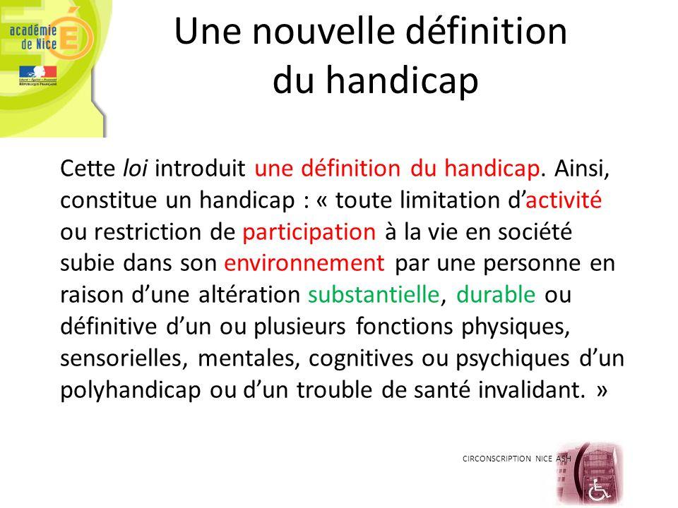 CIRCONSCRIPTION NICE ASH Une nouvelle définition du handicap Cette loi introduit une définition du handicap. Ainsi, constitue un handicap : « toute li