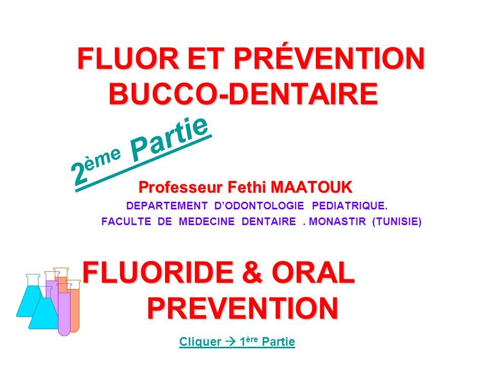 FLUOR ET PRÉVENTION BUCCO-DENTAIRE FLUORIDE & ORAL PREVENTION FLUOR ET PRÉVENTION BUCCO-DENTAIRE FLUORIDE & ORAL PREVENTION Professeur Fethi MAATOUK P