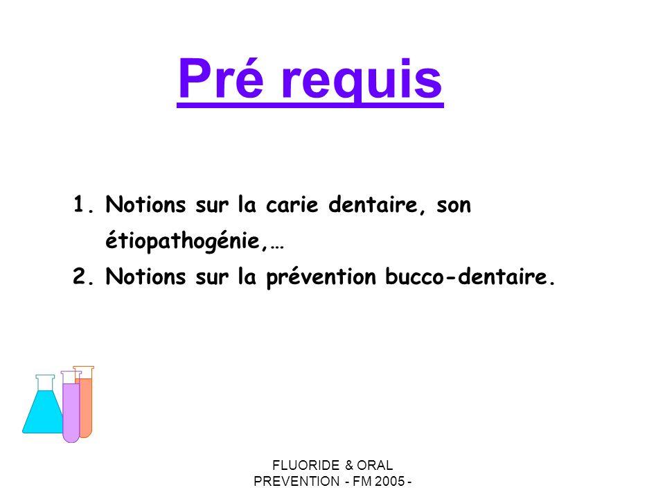 FLUORIDE & ORAL PREVENTION - FM 2005 - Pré requis 1.Notions sur la carie dentaire, son étiopathogénie,… 2.Notions sur la prévention bucco-dentaire.