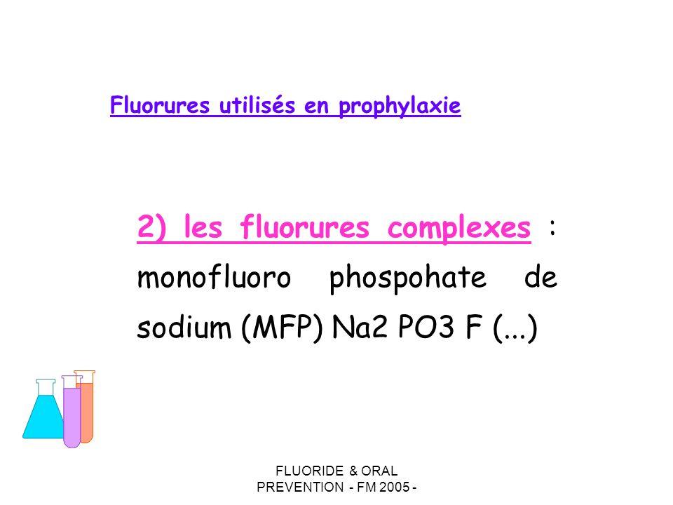 FLUORIDE & ORAL PREVENTION - FM 2005 - Fluorures utilisés en prophylaxie 2) les fluorures complexes : monofluoro phospohate de sodium (MFP) Na2 PO3 F