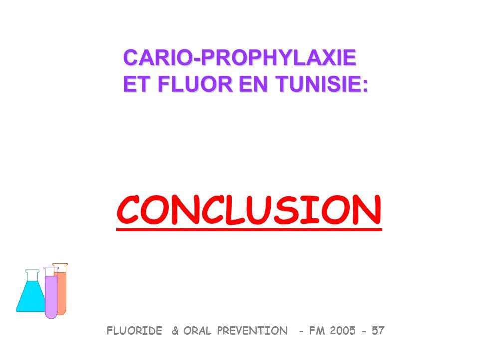 CONCLUSION CARIO-PROPHYLAXIE ET FLUOR EN TUNISIE: CARIO-PROPHYLAXIE ET FLUOR EN TUNISIE: FLUORIDE & ORAL PREVENTION - FM 2005 - 57