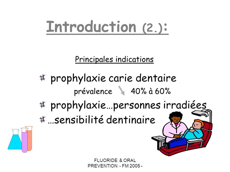 FLUORIDE & ORAL PREVENTION - FM 2005 - Introduction (2.) : prophylaxie carie dentaire prévalence40% à 60% prophylaxie…personnes irradiées …sensibilité