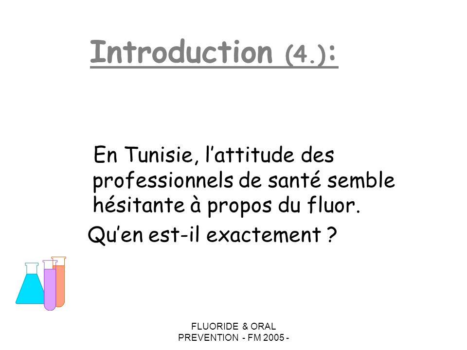 FLUORIDE & ORAL PREVENTION - FM 2005 - Sol : mines P Ca (Sud-Ouest: Redeyef,Metlaoui,Medhila,Shila,…) mines Spath F (fluorine) (Nord-Est: Hammam Zriba, Jebel Oust) Eaux de boisson : 0.1 à 7 ppm Gdes variations inter et intra-régions Le fluor en Tunisie : ( 3.) Capital fluoré :