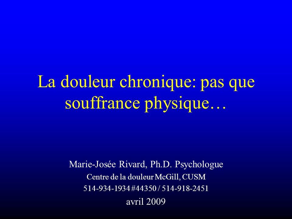 La douleur chronique: pas que souffrance physique… Marie-Josée Rivard, Ph.D. Psychologue Centre de la douleur McGill, CUSM 514-934-1934 #44350 / 514-9